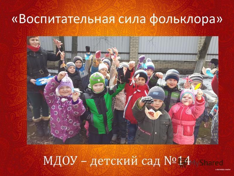 МДОУ – детский сад 14 « Воспитательная сила фольклора »