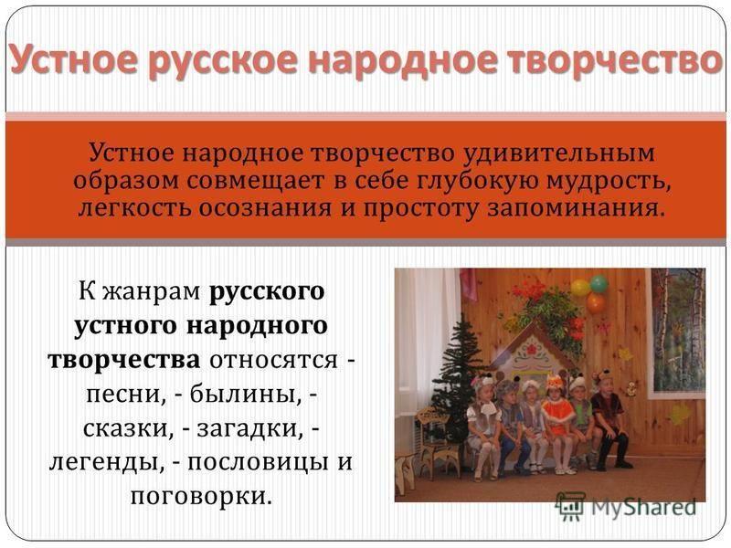 Устное русское народное творчество Устное народное творчество удивительным образом совмещает в себе глубокую мудрость, легкость осознания и простоту запоминания. К жанрам русского устного народного творчества относятся - песни, - былины, - сказки, -
