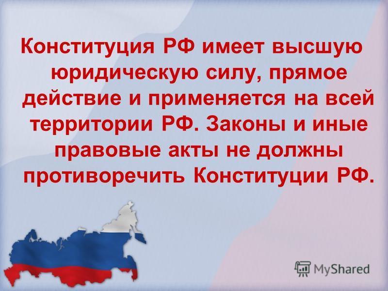 Конституция РФ имеет высшую юридическую силу, прямое действие и применяется на всей территории РФ. Законы и иные правовые акты не должны противоречить Конституции РФ.