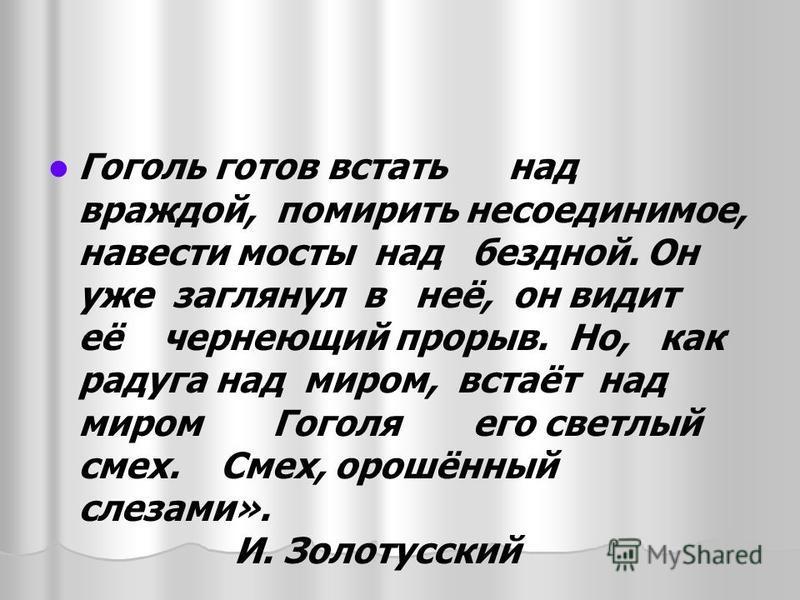 Гоголь готов встать над враждой, помирить несоединимое, навести мосты над бездной. Он уже заглянул в неё, он видит её чернеющий прорыв. Но, как радуга над миром, встаёт над миром Гоголя его светлый смех. Смех, орошённый слезами». И. Золотусский