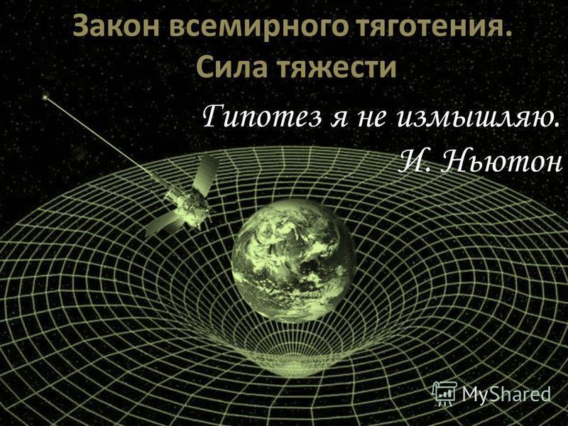 Закон всемирного тяготения. Сила тяжести Гипотез я не измышляю. И. Ньютон