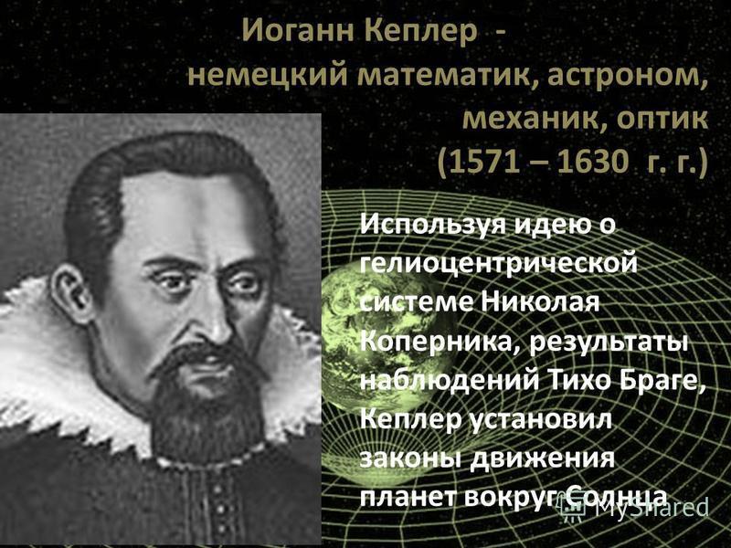Иоганн Кеплер - немецкий математик, астроном, механик, оптик (1571 – 1630 г. г.) Используя идею о гелиоцентрической системе Николая Коперника, результаты наблюдений Тихо Браге, Кеплер установил законы движения планет вокруг Солнца