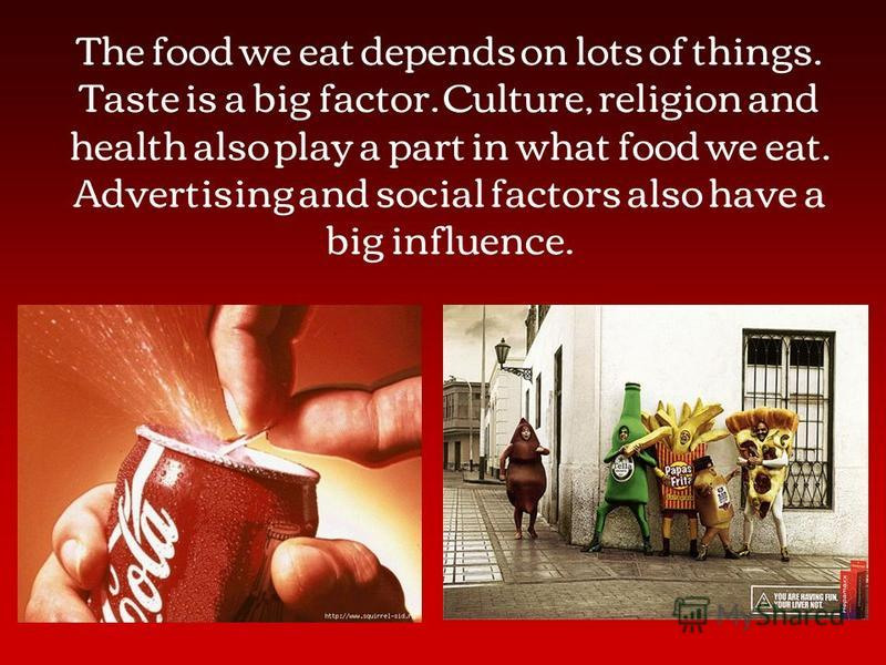The food we eat depends on lots of things. Taste is a big factor. Culture, religion and health also play a part in what food we eat. Advertising and social factors also have a big influence.