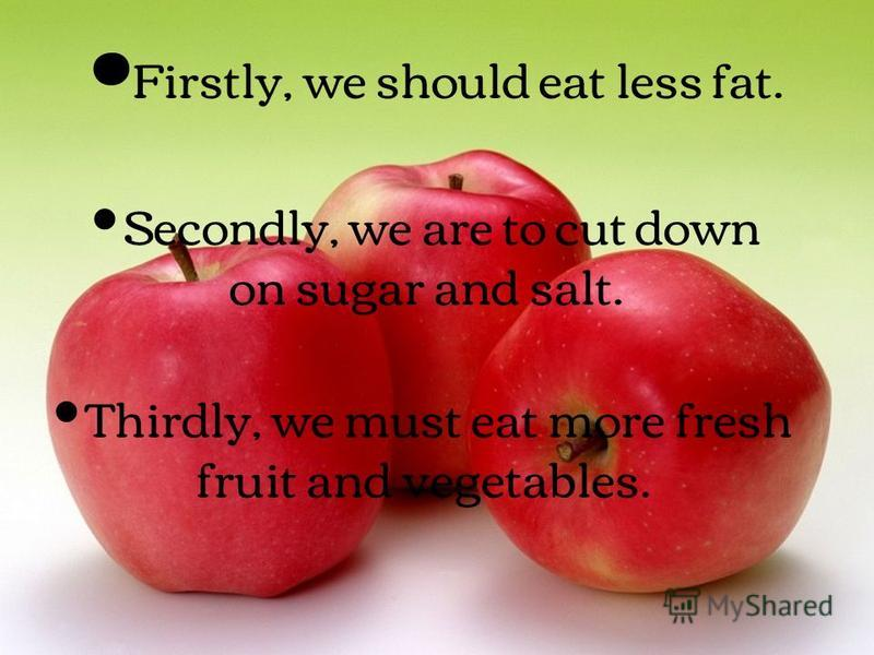 Firstly, we should eat less fat. Secondly, we are to cut down on sugar and salt. Thirdly, we must eat more fresh fruit and vegetables.
