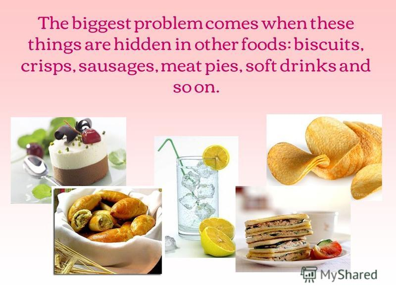The biggest problem comes when these things are hidden in other foods: biscuits, crisps, sausages, meat pies, soft drinks and so on.
