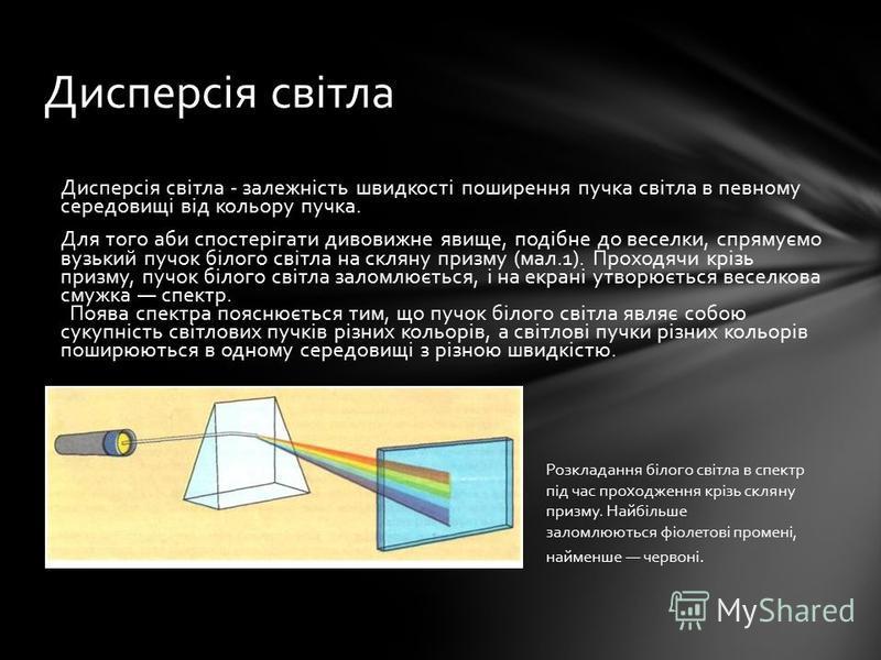 Дисперсія світла - залежність швидкості поширення пучка світла в певному середовищі від кольору пучка. Для того аби спостерігати дивовижне явище, подібне до веселки, спрямуємо вузький пучок білого світла на скляну призму (мал.1). Проходячи крізь приз