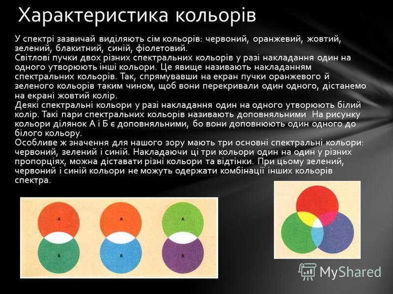 У спектрі зазвичай виділяють сім кольорів: червоний, оранжевий, жовтий, зелений, блакитний, синій, фіолетовий. Світлові пучки двох різних спектральних кольорів у разі накладання один на одного утворюють інші кольори. Це явище називають накладанням сп