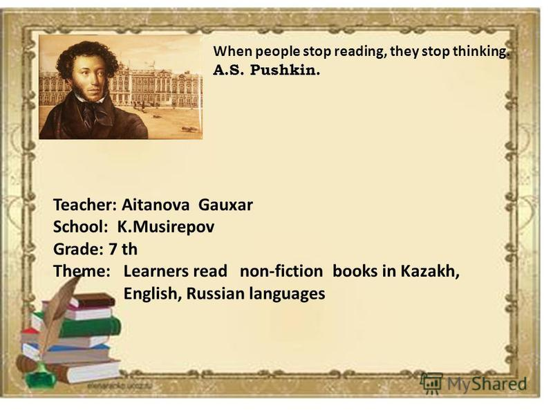 When people stop reading, they stop thinking. A.S. Pushkin. Teacher: Aitanova Gauxar School: K.Musirepov Grade: 7 th Theme: Learners read non-fiction books in Kazakh, English, Russian languages