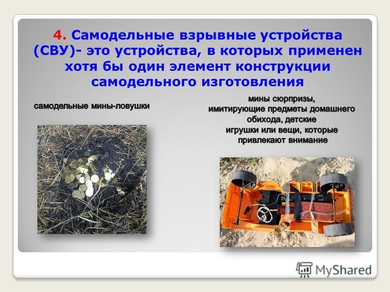 4. Самодельные взрывные устройства (СВУ)- это устройства, в которых применен хотя бы один элемент конструкции самодельного изготовления