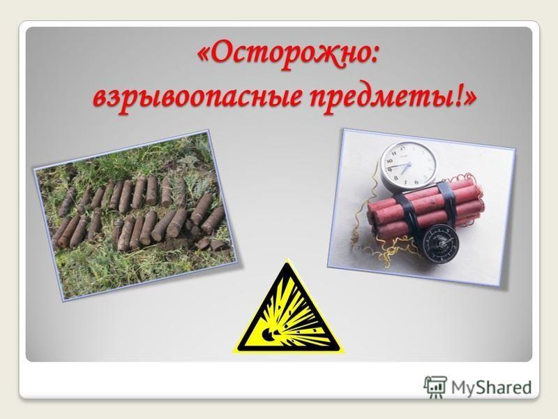 «Осторожно: взрывоопасные предметы!» «Осторожно: взрывоопасные предметы!»