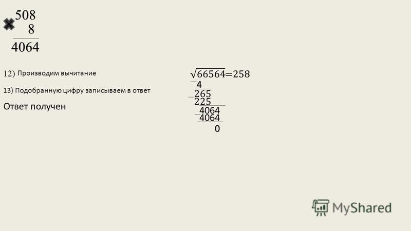12)5088 4064 Производим вычитание 13) Подобранную цифру записываем в ответ Ответ получен 225 4 265 4064 0