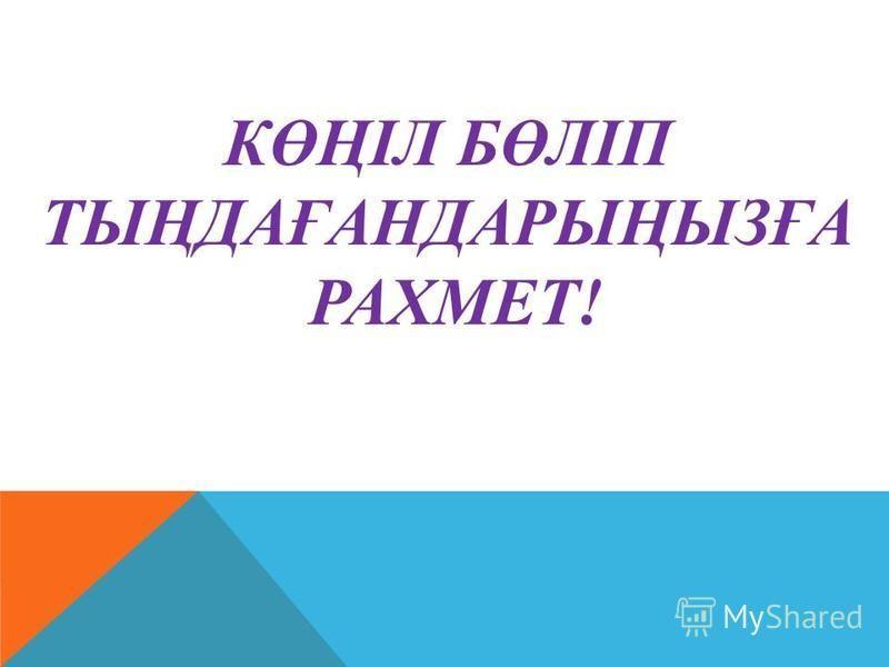 КӨҢІЛ БӨЛІП ТЫҢДАҒАНДАРЫҢЫЗҒА РАХМЕТ!