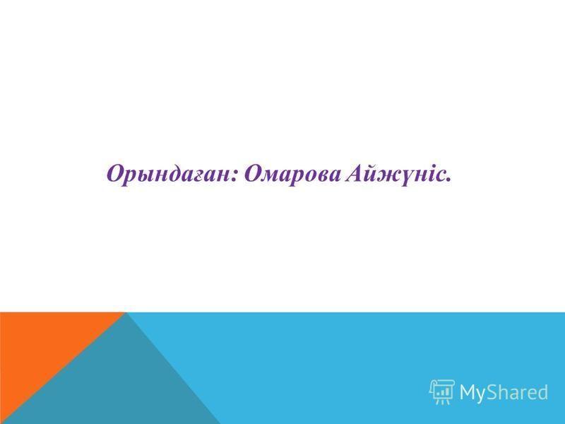 Орындаған: Омарова Айжүніс.