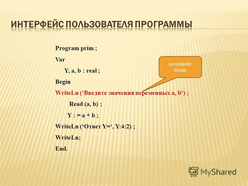 Program prim ; Var Y, a, b : real ; Begin WriteLn (Введите значения переменных a, b) ; Read (a, b) ; Y : = a + b ; WriteLn (Ответ Y=, Y:4:2) ; WriteLn; End. интерфейс ввода
