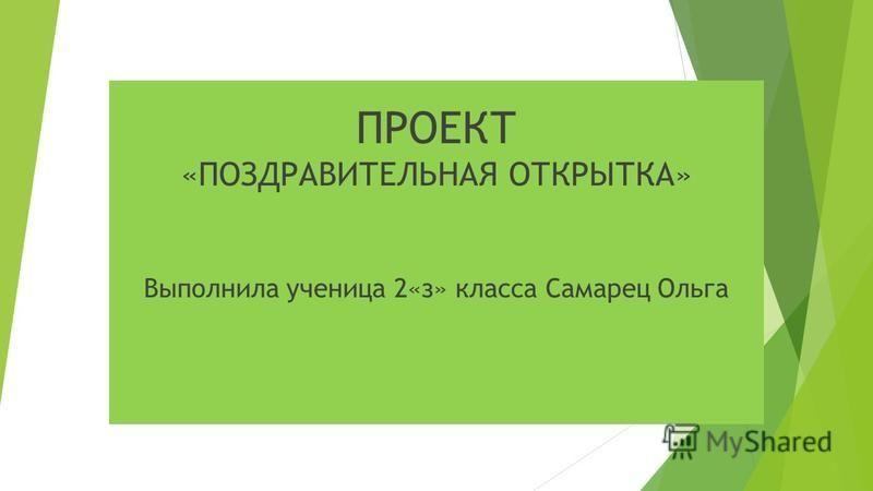 ПРОЕКТ «ПОЗДРАВИТЕЛЬНАЯ ОТКРЫТКА» Выполнила ученица 2«з» класса Самарец Ольга