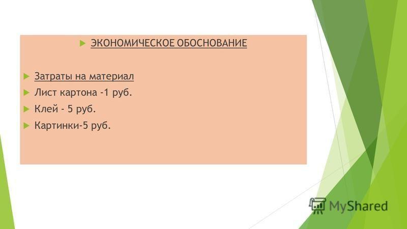ЭКОНОМИЧЕСКОЕ ОБОСНОВАНИЕ Затраты на материал Лист картона -1 руб. Клей - 5 руб. Картинки-5 руб.