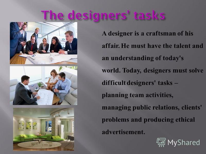 A designer is a craftsman of his affair. He must have the talent and an understanding of today's world. Today, designers must solve difficult designers' tasks – planning team activities, managing public relations, clients' problems and producing ethi