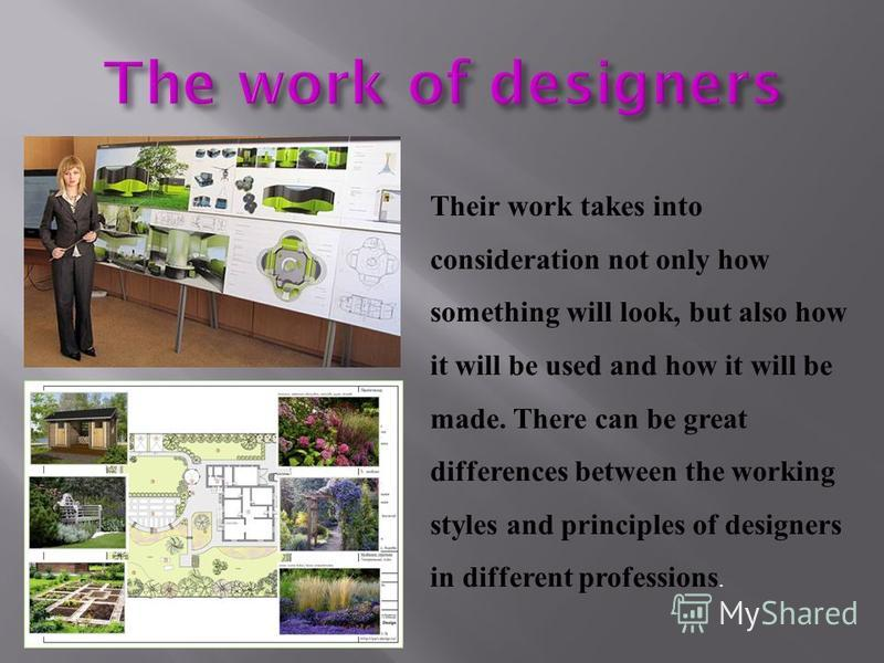 Their work takes into consideration not only how something will look, but also how it will be used and how it will be made. There can be great differences between the working styles and principles of designers in different professions.