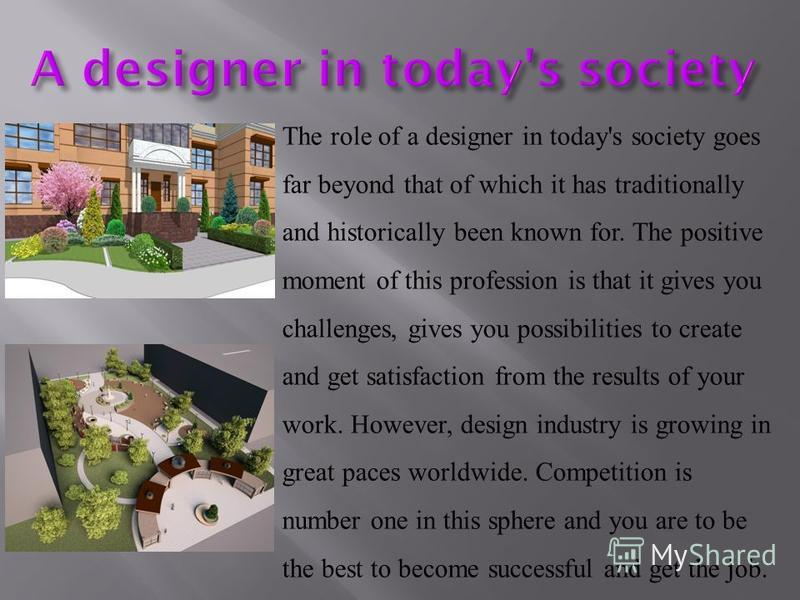 The role of a designer in today's society goes far beyond that of which it has traditionally and historically been known for. The positive moment of this profession is that it gives you challenges, gives you possibilities to create and get satisfacti