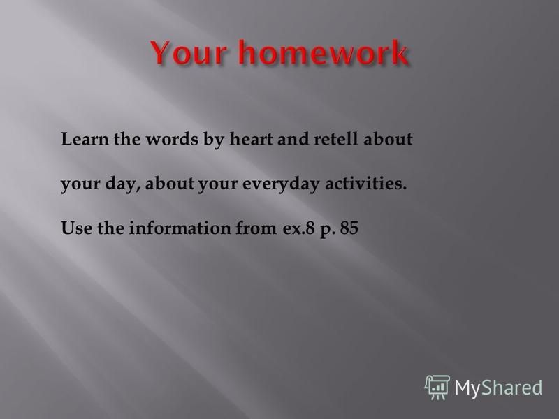 Learn the words by heart and retell about your day, about your everyday activities. Use the information from ex.8 p. 85