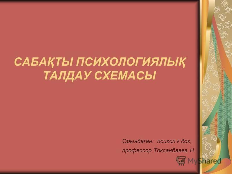 САБАҚТЫ ПСИХОЛОГИЯЛЫҚ ТАЛДАУ СХЕМАСЫ Орындаған: психол.ғ.док, профессор Тоқсанбаева Н.