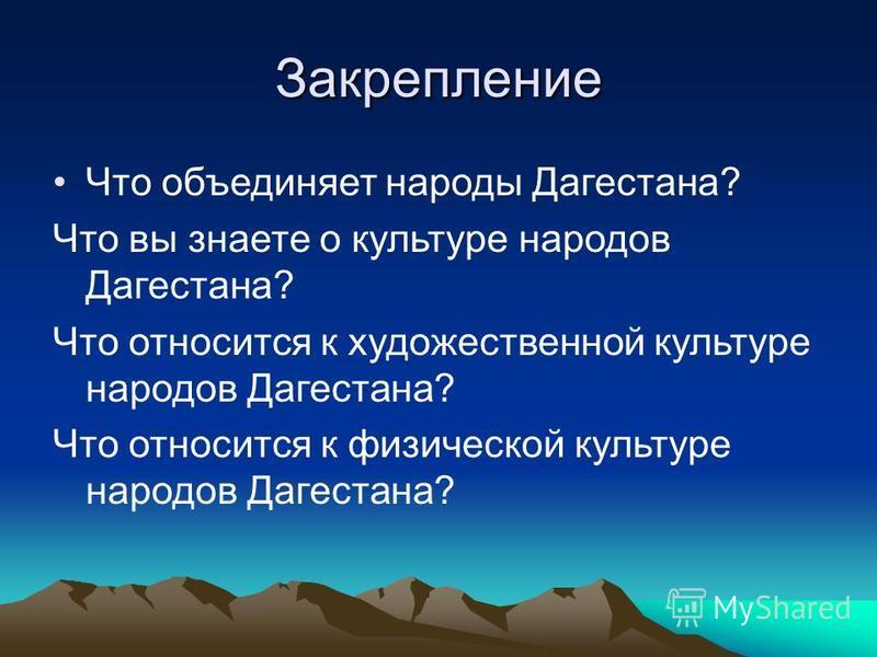 Закрепление Что объединяет народы Дагестана? Что вы знаете о культуре народов Дагестана? Что относится к художественной культуре народов Дагестана? Что относится к физической культуре народов Дагестана?