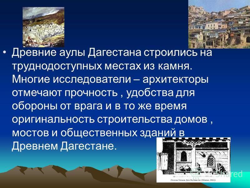 Древние аулы Дагестана строились на труднодоступных местах из камня. Многие исследователи – архитекторы отмечают прочность, удобства для обороны от врага и в то же время оригинальность строительства домов, мостов и общественных зданий в Древнем Дагес