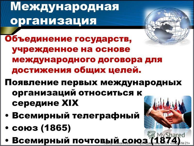Международная организация Объединение государств, учрежденное на основе международного договора для достижения общих целей. Появление первых международных организаций относиться к середине XIX Всемирный телеграфный союз (1865) Всемирный почтовый союз