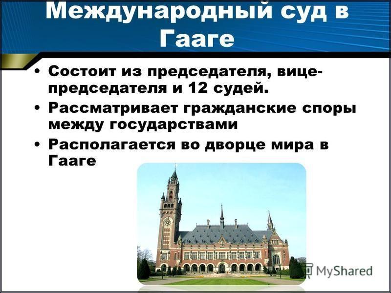 Международный суд в Гааге Состоит из председателя, вице- председателя и 12 судей. Рассматривает гражданские споры между государствами Располагается во дворце мира в Гааге