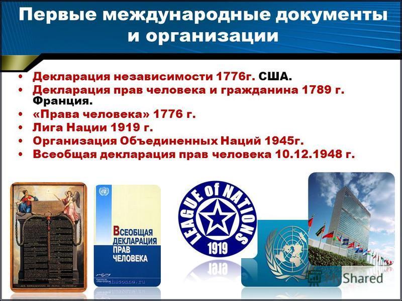 Первые международные документы и организации Декларация независимости 1776 г. США. Декларация прав человека и гражданина 1789 г. Франция. «Права человека» 1776 г. Лига Нации 1919 г. Организация Объединенных Наций 1945 г. Всеобщая декларация прав чело