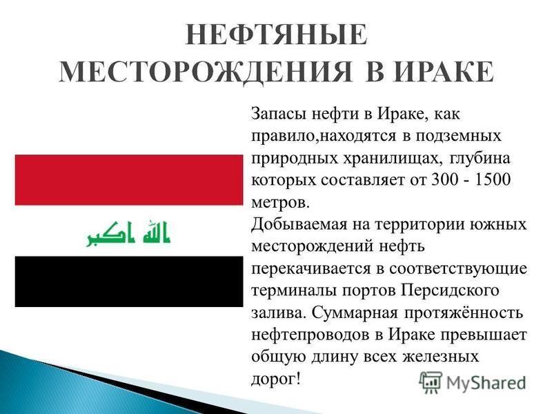 Запасы нефти в Ираке, как правило,находятся в подземных природных хранилищах, глубина которых составляет от 300 - 1500 метров. Добываемая на территории южных месторождений нефть перекачивается в соответствующие терминалы портов Персидского залива. Су