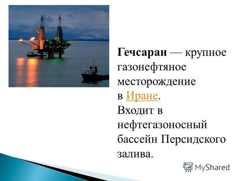Гечсаран крупное газонефтяное месторождение в Иране.Иране Входит в нефтегазоносный бассейн Персидского залива.