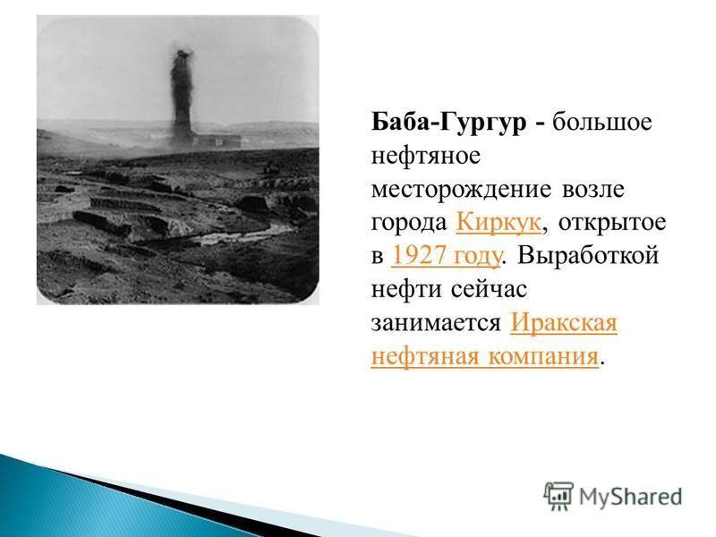 Баба-Гургур - большое нефтяное месторождение возле города Киркук, открытое в 1927 году. Выработкой нефти сейчас занимается Иракская нефтяная компания.Киркук 1927 году Иракская нефтяная компания