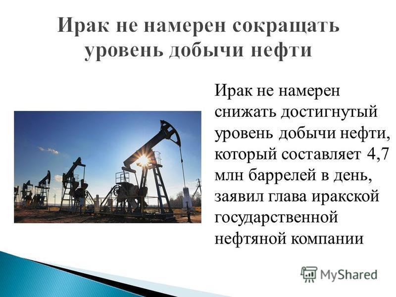 Ирак не намерен снижать достигнутый уровень добычи нефти, который составляет 4,7 млн баррелей в день, заявил глава иракской государственной нефтяной компании