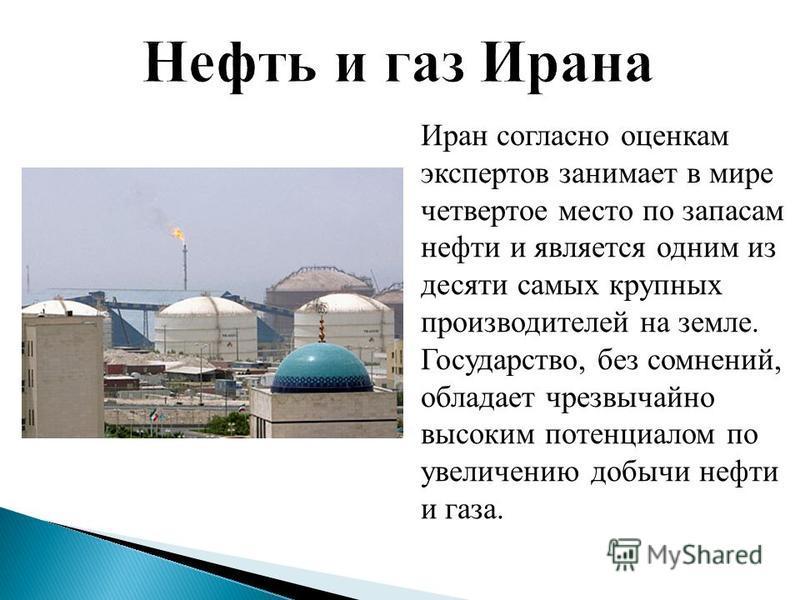 Иран согласно оценкам экспертов занимает в мире четвертое место по запасам нефти и является одним из десяти самых крупных производителей на земле. Государство, без сомнений, обладает чрезвычайно высоким потенциалом по увеличению добычи нефти и газа.
