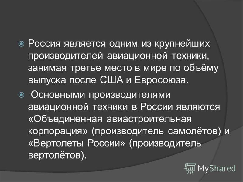 Россия является одним из крупнейших производителей авиационной техники, занимая третье место в мире по объёму выпуска после США и Евросоюза. Основными производителями авиационной техники в России являются «Объединенная авиастроительная корпорация» (п