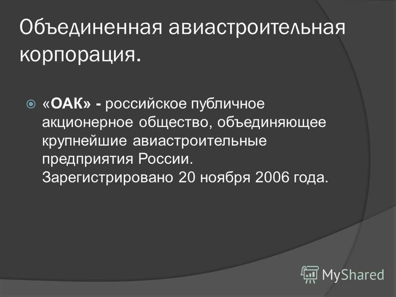 Объединенная авиастроительная корпорация. «ОАК» - российское публичное акционерное общество, объединяющее крупнейшие авиастроительные предприятия России. Зарегистрировано 20 ноября 2006 года.