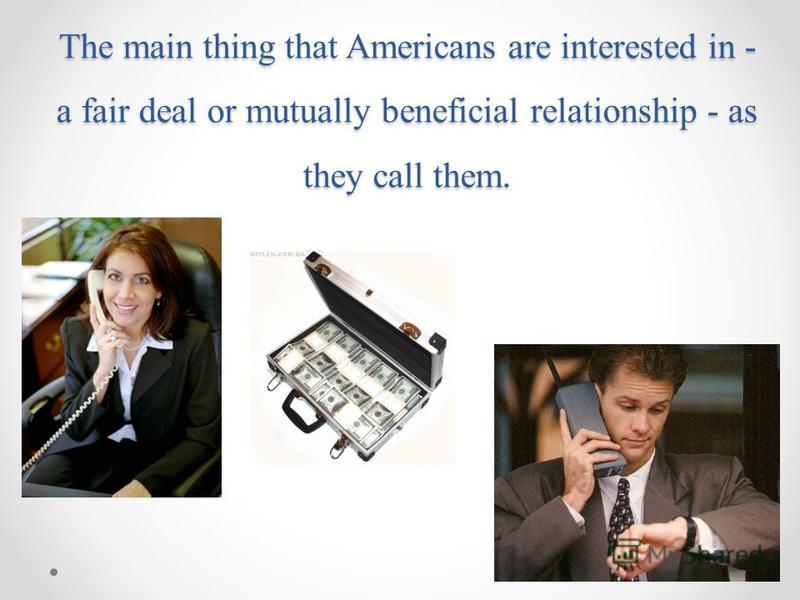 The main thing that Americans are interested in - a fair deal or mutually beneficial relationship - as they call them.