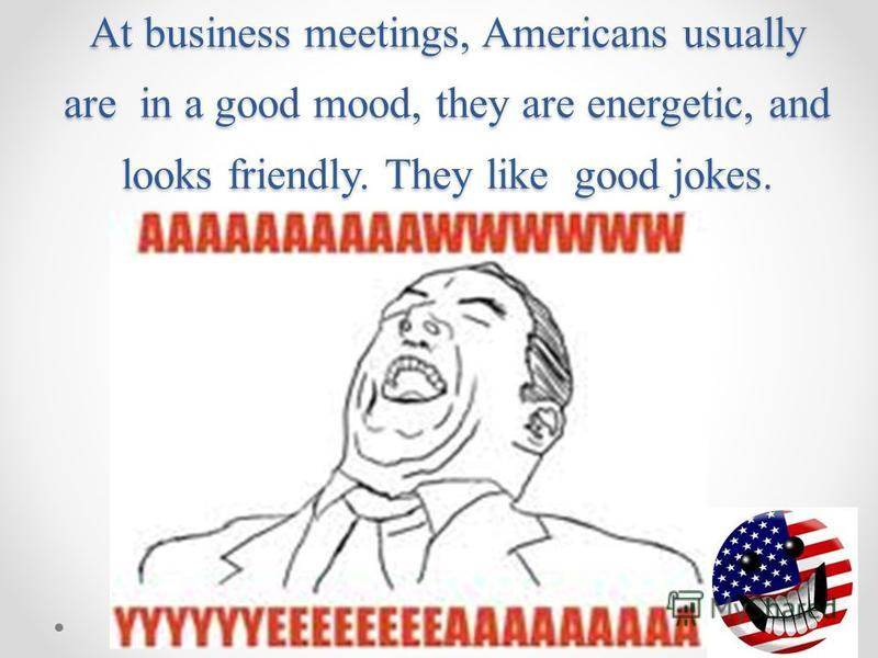 At business meetings, Americans usually are in a good mood, they are energetic, and looks friendly. They like good jokes.
