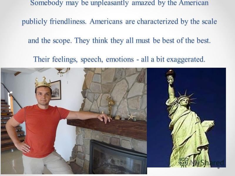 Somebody may be unpleasantly amazed by the American publicly friendliness. Americans are characterized by the scale and the scope. They think they all must be best of the best. Their feelings, speech, emotions - all a bit exaggerated.