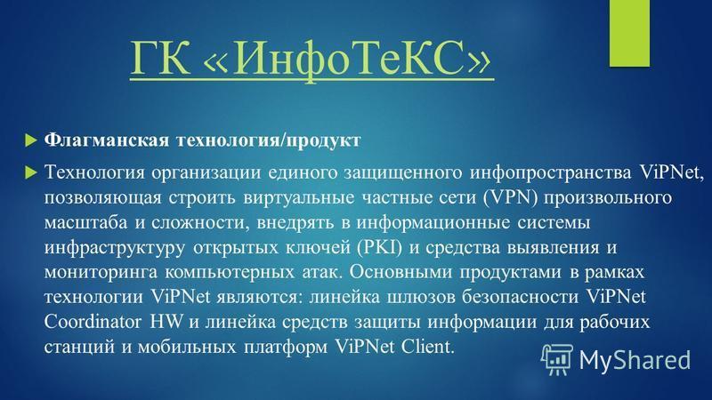 ГК «Инфо ТеКС» Флагманская технология/продукт Технология организации единого защищенного инфо пространства ViPNet, позволяющая строить виртуальные частные сети (VPN) произвольного масштаба и сложности, внедрять в информационные системы инфраструктуру