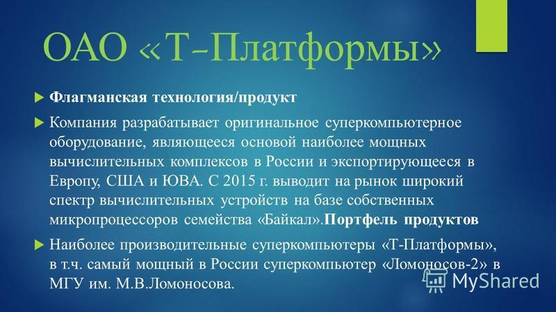 ОАО «Т-Платформы» Флагманская технология/продукт Компания разрабатывает оригинальное суперкомпьютерное оборудование, являющееся основой наиболее мощных вычислительных комплексов в России и экспортирующееся в Европу, США и ЮВА. С 2015 г. выводит на ры