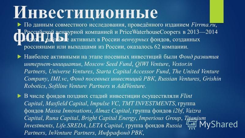 Инвестиционные фонды По данным совместного исследования, проведённого изданием Firrma.ru, Российской венчурной компанией и PriceWaterhouseCoopers в 20132014 годах, в рейтинге активных в России венчурных фондов, созданных россиянами или выходцами из Р