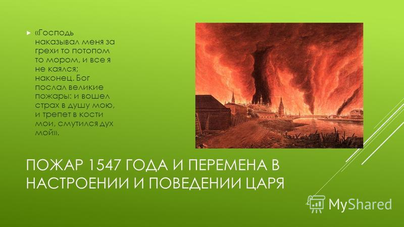 ПОЖАР 1547 ГОДА И ПЕРЕМЕНА В НАСТРОЕНИИ И ПОВЕДЕНИИ ЦАРЯ «Господь наказывал меня за грехи то потопом то мором, и все я не каялся; наконец. Бог послал великие пожары: и вошел страх в душу мою, и трепет в кости мои, смутился дух мой».