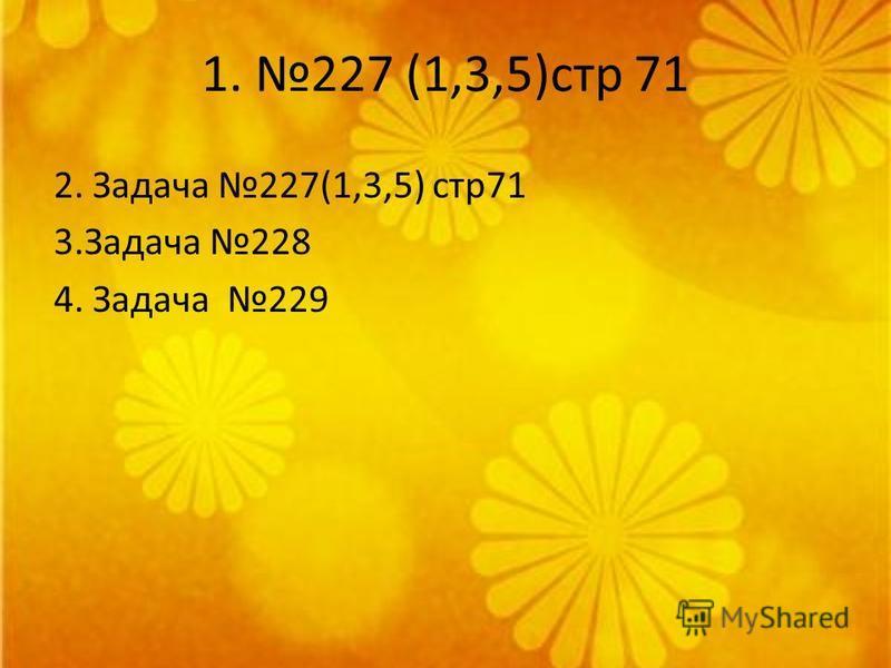 1. 227 (1,3,5)стр 71 2. Задача 227(1,3,5) стр 71 3. Задача 228 4. Задача 229