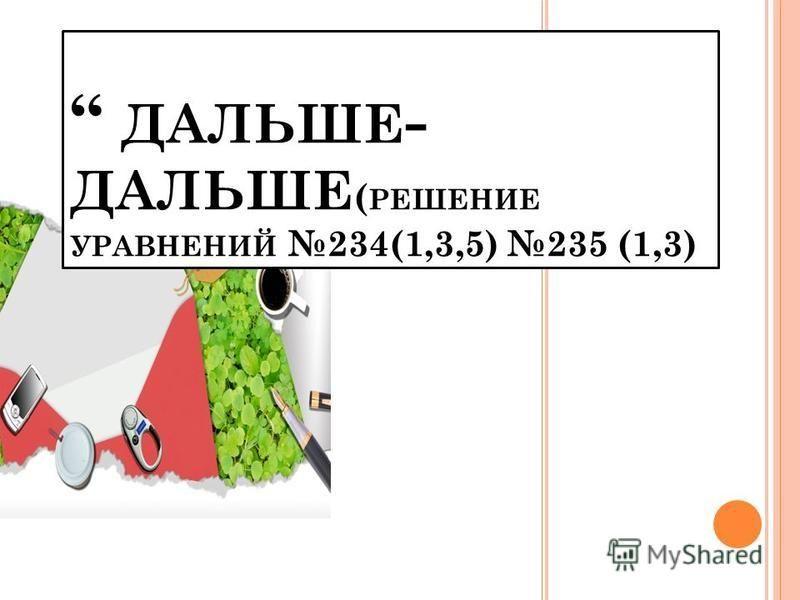 ДАЛЬШЕ - ДАЛЬШЕ ( РЕШЕНИЕ УРАВНЕНИЙ 234(1,3,5) 235 (1,3)