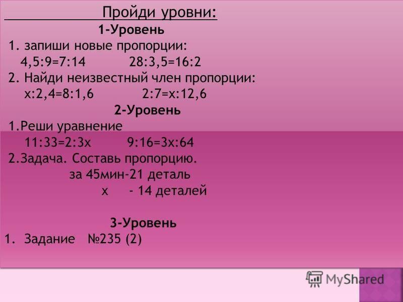 Пройди уровни: 1-Уровень 1. запиши новые пропорции: 4,5:9=7:14 28:3,5=16:2 2. Найди неизвестный член пропорции: х:2,4=8:1,6 2:7=х:12,6 2-Уровень 1. Реши уравнение 11:33=2:3 х 9:16=3 х:64 2.Задача. Составь пропорцию. за 45 мин-21 деталь х - 14 деталей