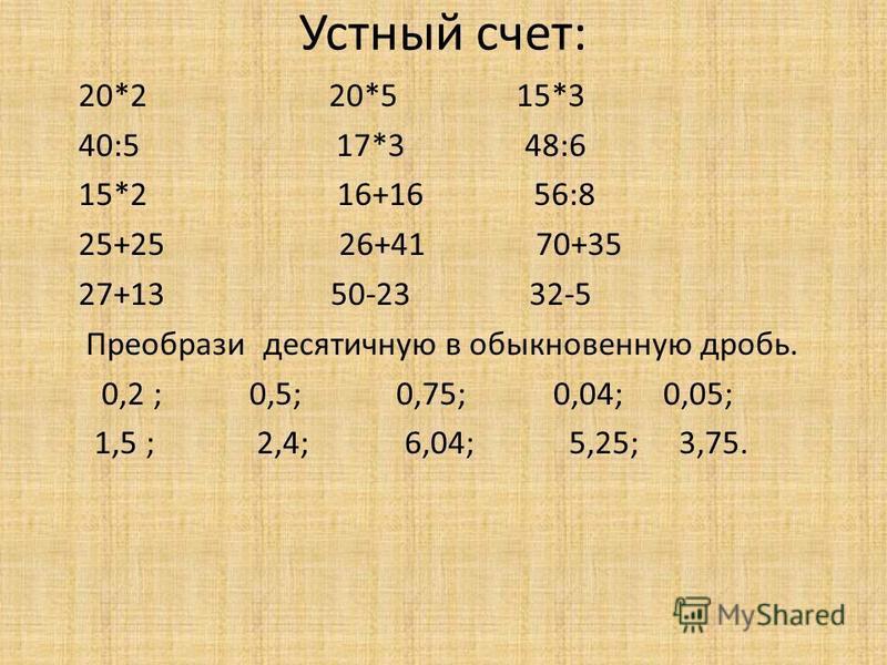 Устный счет: 20*2 20*5 15*3 40:5 17*3 48:6 15*2 16+16 56:8 25+25 26+41 70+35 27+13 50-23 32-5 Преобрази десятичную в обыкновенную дробь. 0,2 ; 0,5; 0,75; 0,04; 0,05; 1,5 ; 2,4; 6,04; 5,25; 3,75.