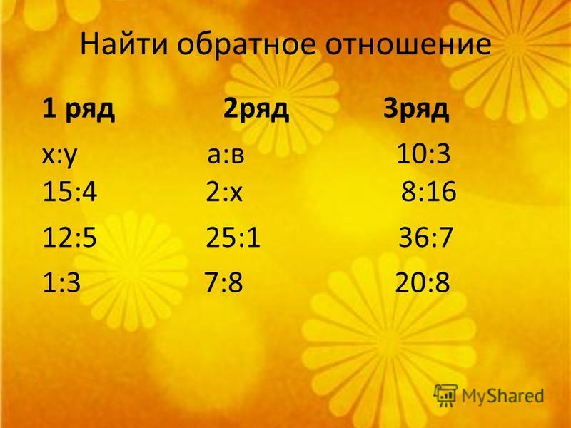 Найти обратное отношение 1 ряд 2 ряд 3 ряд х:у а:в 10:3 15:4 2:х 8:16 12:5 25:1 36:7 1:3 7:8 20:8