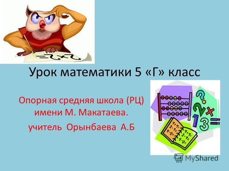 Урок математики 5 «Г» класс Опорная средняя школа (РЦ) имени М. Макатаева. учитель Орынбаева А.Б